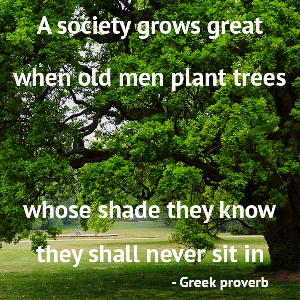 Gardening Quotes: A society grows great when old men plant trees whose shade they know they shall never sit in. – Greek proverb