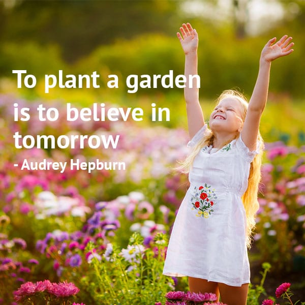 Gardening quotes: To plant a garden is to believe in tomorrow. – Audrey Hepburn